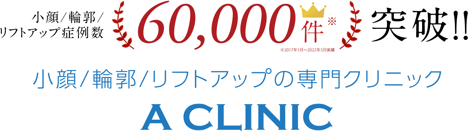 小顔/輪郭/リフトアップ症例数40,000件突破!!小顔/輪郭/リフトアップ専門クリニックA CLINIC